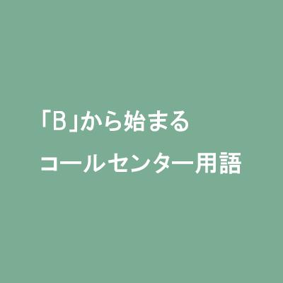 「B」から始まるコールセンター用語