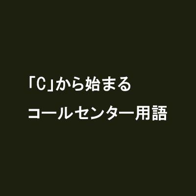 「C」から始まるコールセンター用語