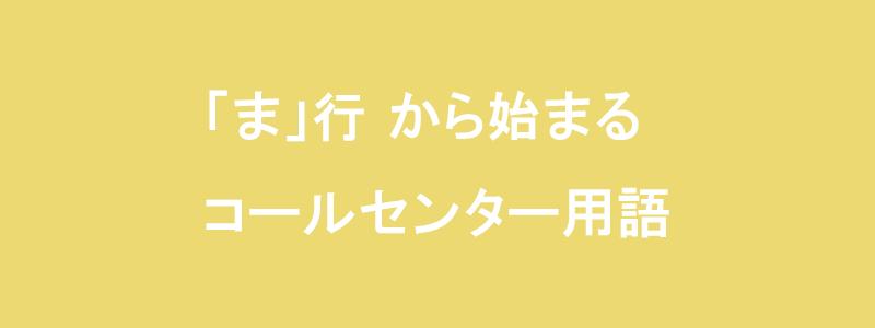 「ま」行から始まるコールセンター用語