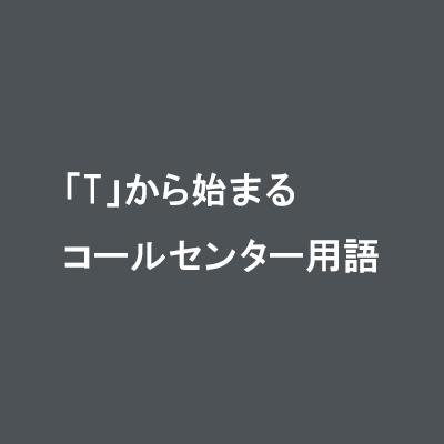 「T」から始まるコールセンター用語