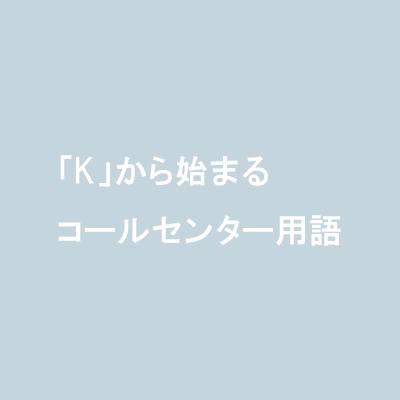 「K」から始まるコールセンター用語