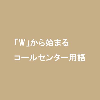 「W」から始まるコールセンター用語